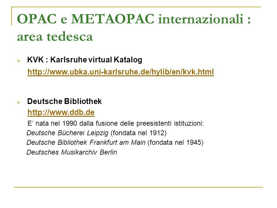 OPAC e METAOPAC internazionali : area tedesca KVK : Karlsruhe virtual Katalog http://www.ubka.uni-karlsruhe.de/hylib/en/kvk.html Deutsche Bibliothek http://www.ddb.de E nata nel 1990 dalla fusione delle preesistenti istituzioni: Deutsche Bücherei Leipzig (fondata nel 1912) Deutsche Bibliothek Frankfurt am Main (fondata nel 1945) Deutsches Musikarchiv Berlin