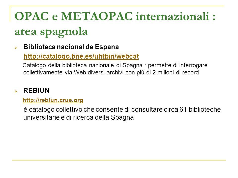 OPAC e METAOPAC internazionali : area spagnola Biblioteca nacional de Espana http://catalogo.bne.es/uhtbin/webcat Catalogo della biblioteca nazionale di Spagna : permette di interrogare collettivamente via Web diversi archivi con più di 2 milioni di record REBIUN http://rebiun.crue.org è catalogo collettivo che consente di consultare circa 61 biblioteche universitarie e di ricerca della Spagna