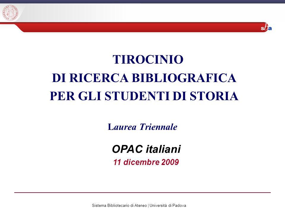 Sistema Bibliotecario di Ateneo | Università di Padova TIROCINIO DI RICERCA BIBLIOGRAFICA PER GLI STUDENTI DI STORIA Laurea Triennale OPAC italiani 11 dicembre 2009
