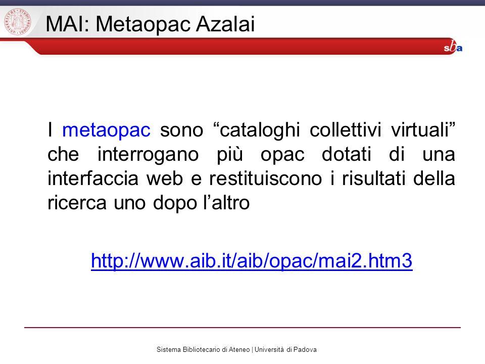 Sistema Bibliotecario di Ateneo | Università di Padova MAI: Metaopac Azalai I metaopac sono cataloghi collettivi virtuali che interrogano più opac dotati di una interfaccia web e restituiscono i risultati della ricerca uno dopo laltro http://www.aib.it/aib/opac/mai2.htm3
