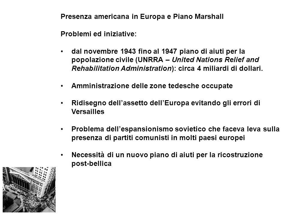 Presenza americana in Europa e Piano Marshall Problemi ed iniziative: dal novembre 1943 fino al 1947 piano di aiuti per la popolazione civile (UNRRA – United Nations Relief and Rehabilitation Administration): circa 4 miliardi di dollari.