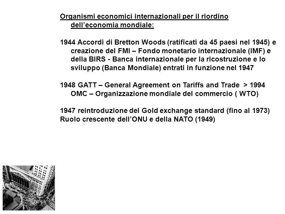 Organismi economici internazionali per il riordino delleconomia mondiale: 1944 Accordi di Bretton Woods (ratificati da 45 paesi nel 1945) e creazione del FMI – Fondo monetario internazionale (IMF) e della BIRS - Banca internazionale per la ricostruzione e lo sviluppo (Banca Mondiale) entrati in funzione nel 1947 1948 GATT – General Agreement on Tariffs and Trade > 1994 OMC – Organizzazione mondiale del commercio ( WTO) 1947 reintroduzione del Gold exchange standard (fino al 1973) Ruolo crescente dellONU e della NATO (1949)