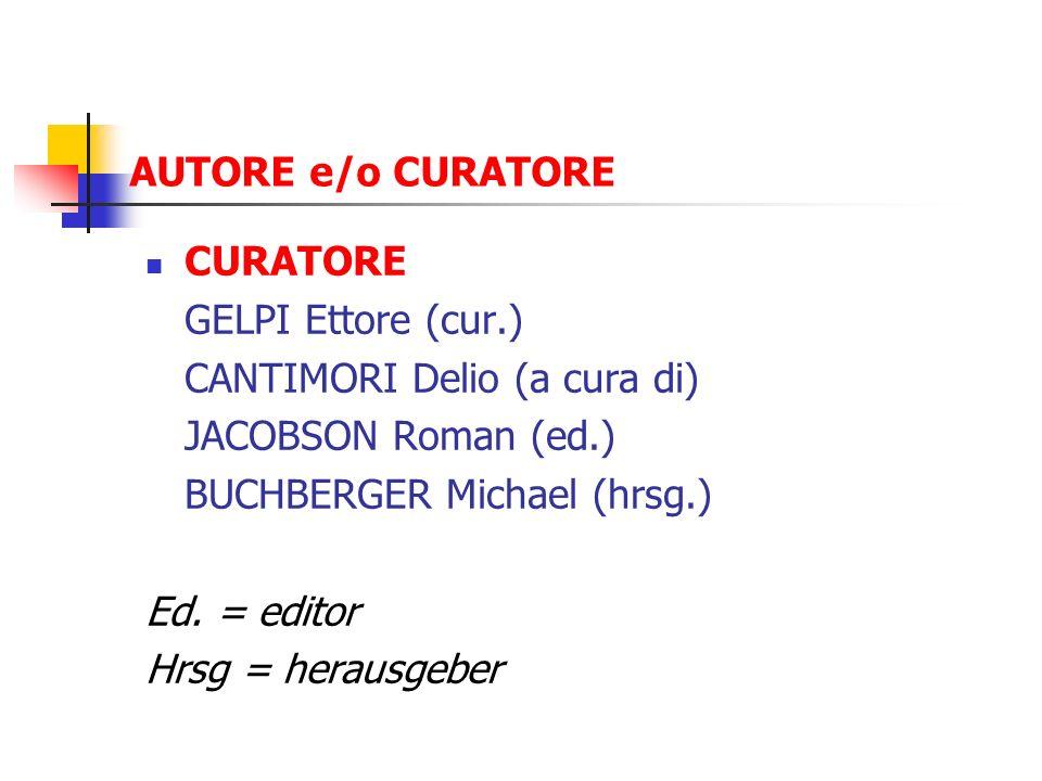 AUTORE e/o CURATORE CURATORE GELPI Ettore (cur.) CANTIMORI Delio (a cura di) JACOBSON Roman (ed.) BUCHBERGER Michael (hrsg.) Ed. = editor Hrsg = herau