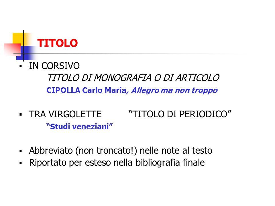 TITOLO IN CORSIVO TITOLO DI MONOGRAFIA O DI ARTICOLO CIPOLLA Carlo Maria, Allegro ma non troppo TRA VIRGOLETTE TITOLO DI PERIODICO Studi veneziani Abb