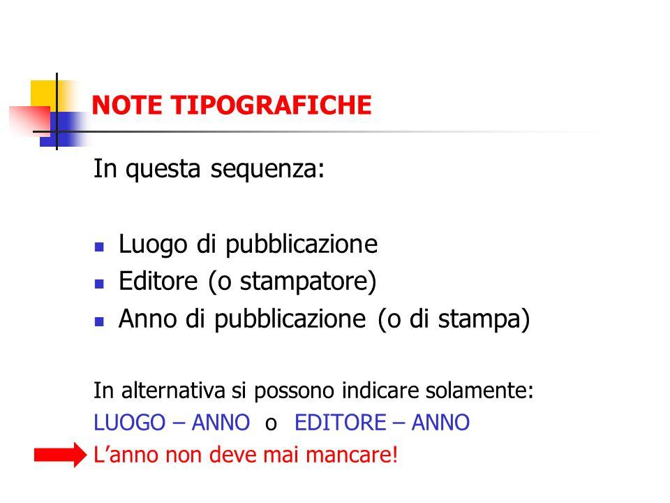 NOTE TIPOGRAFICHE In questa sequenza: Luogo di pubblicazione Editore (o stampatore) Anno di pubblicazione (o di stampa) In alternativa si possono indi
