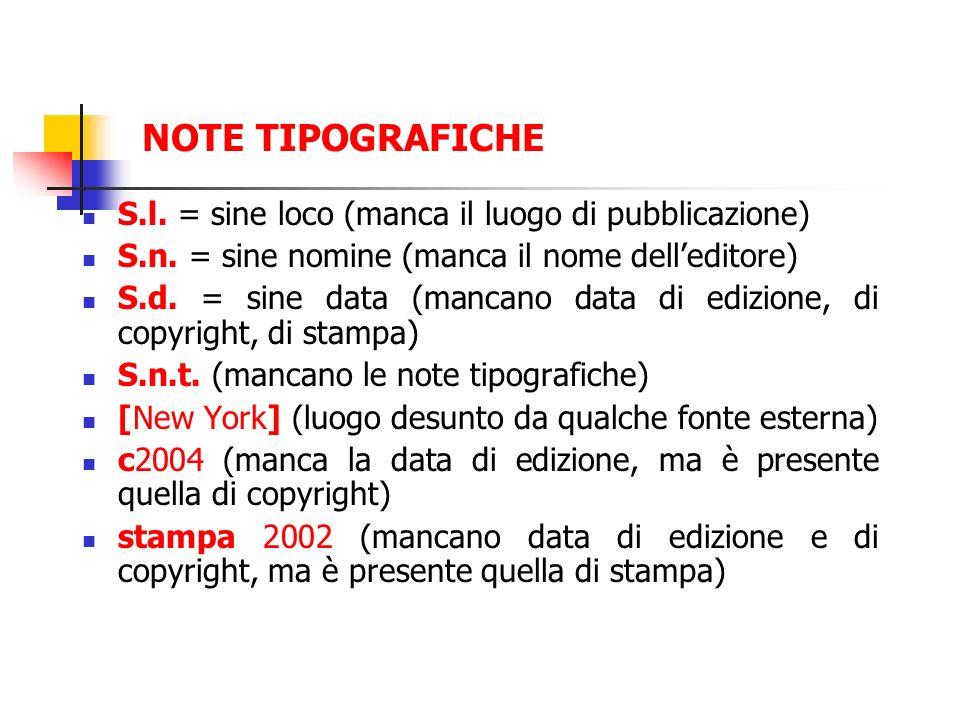 NOTE TIPOGRAFICHE S.l. = sine loco (manca il luogo di pubblicazione) S.n. = sine nomine (manca il nome delleditore) S.d. = sine data (mancano data di