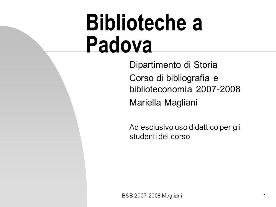 B&B 2007-2008 Magliani1 Biblioteche a Padova Dipartimento di Storia Corso di bibliografia e biblioteconomia 2007-2008 Mariella Magliani Ad esclusivo uso didattico per gli studenti del corso