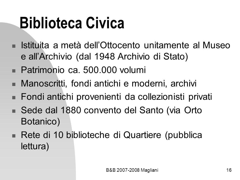 B&B 2007-2008 Magliani16 Biblioteca Civica Istituita a metà dellOttocento unitamente al Museo e allArchivio (dal 1948 Archivio di Stato) Patrimonio ca.