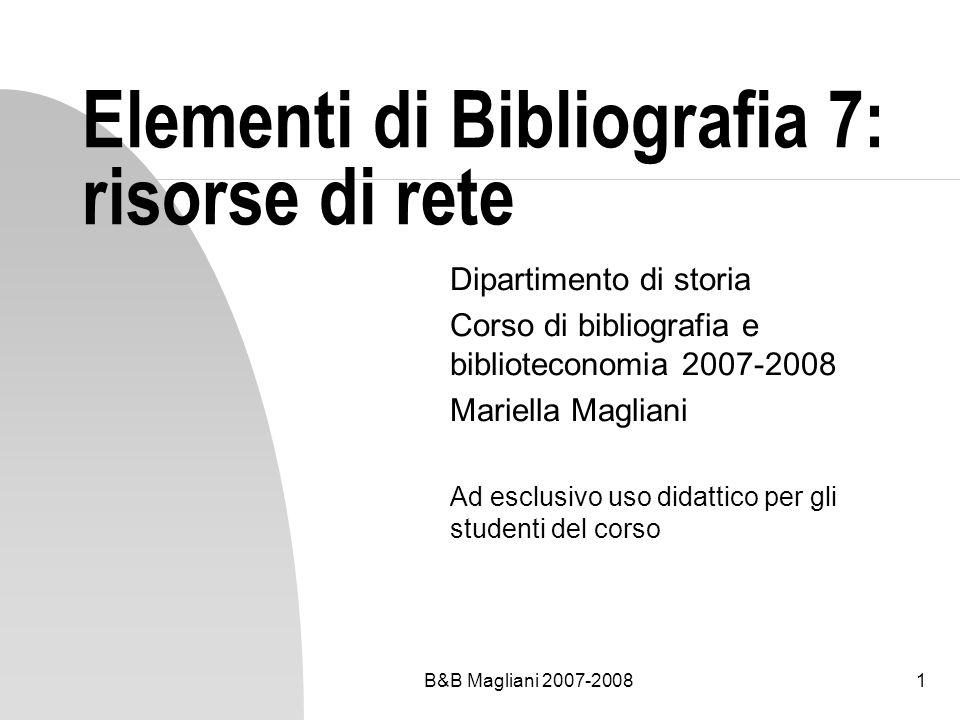 B&B Magliani 2007-20081 Elementi di Bibliografia 7: risorse di rete Dipartimento di storia Corso di bibliografia e biblioteconomia 2007-2008 Mariella
