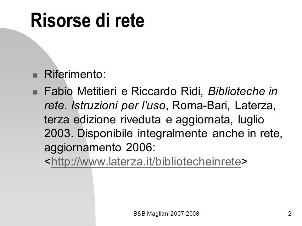 B&B Magliani 2007-20082 Risorse di rete Riferimento: Fabio Metitieri e Riccardo Ridi, Biblioteche in rete. Istruzioni per l'uso, Roma-Bari, Laterza, t