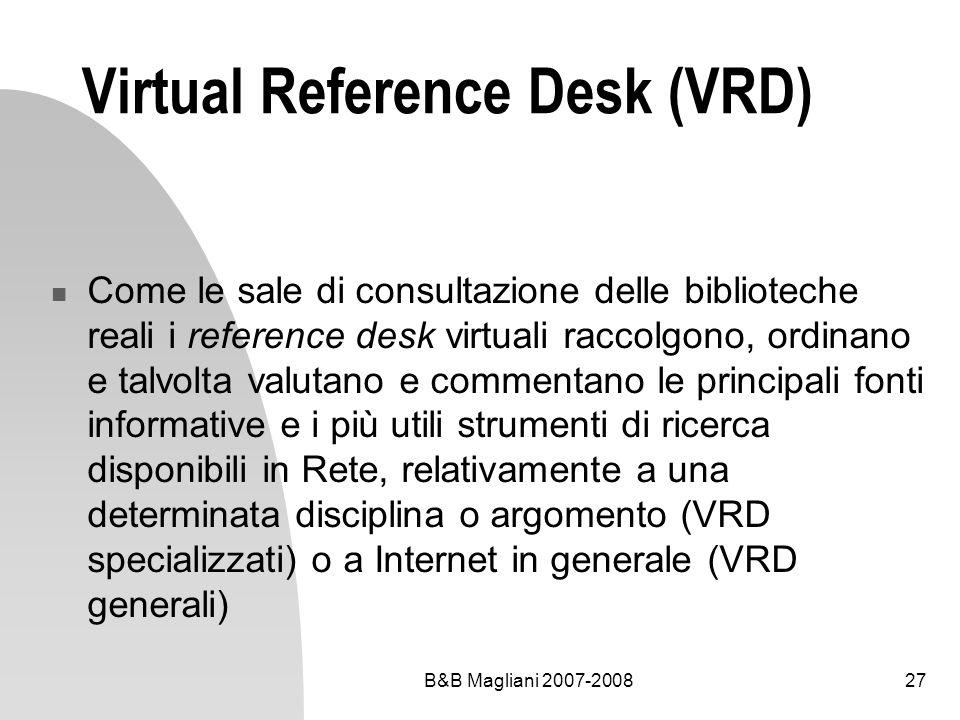 B&B Magliani 2007-200827 Virtual Reference Desk (VRD) Come le sale di consultazione delle biblioteche reali i reference desk virtuali raccolgono, ordinano e talvolta valutano e commentano le principali fonti informative e i più utili strumenti di ricerca disponibili in Rete, relativamente a una determinata disciplina o argomento (VRD specializzati) o a Internet in generale (VRD generali)