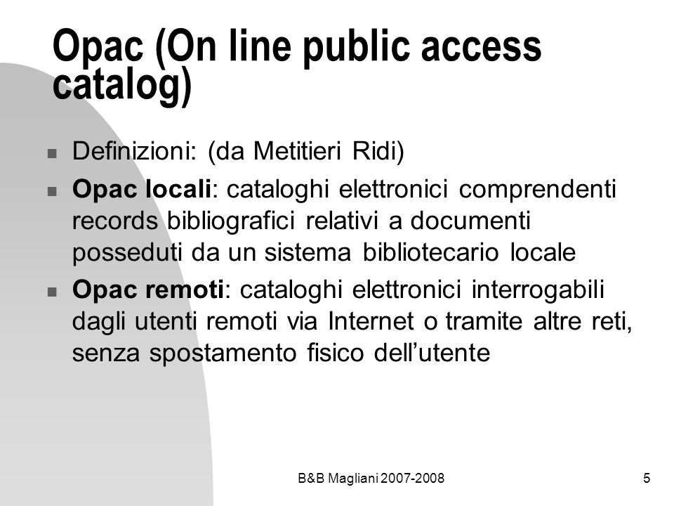 B&B Magliani 2007-20086 Opac (On line public access catalog) Definizioni: (da Metitieri Ridi) Opac di singole biblioteche: interrogano il patrimonio posseduto da una sola biblioteca Opac collettivi: interrogano il patrimonio posseduto da più biblioteche con una sola ricerca