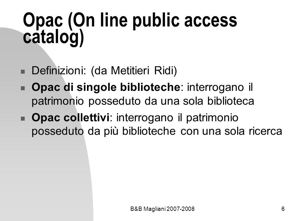 B&B Magliani 2007-20086 Opac (On line public access catalog) Definizioni: (da Metitieri Ridi) Opac di singole biblioteche: interrogano il patrimonio p