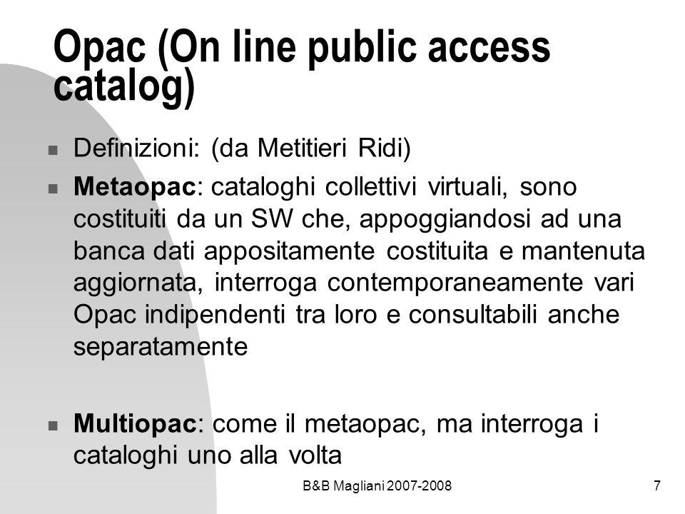 B&B Magliani 2007-20087 Opac (On line public access catalog) Definizioni: (da Metitieri Ridi) Metaopac: cataloghi collettivi virtuali, sono costituiti