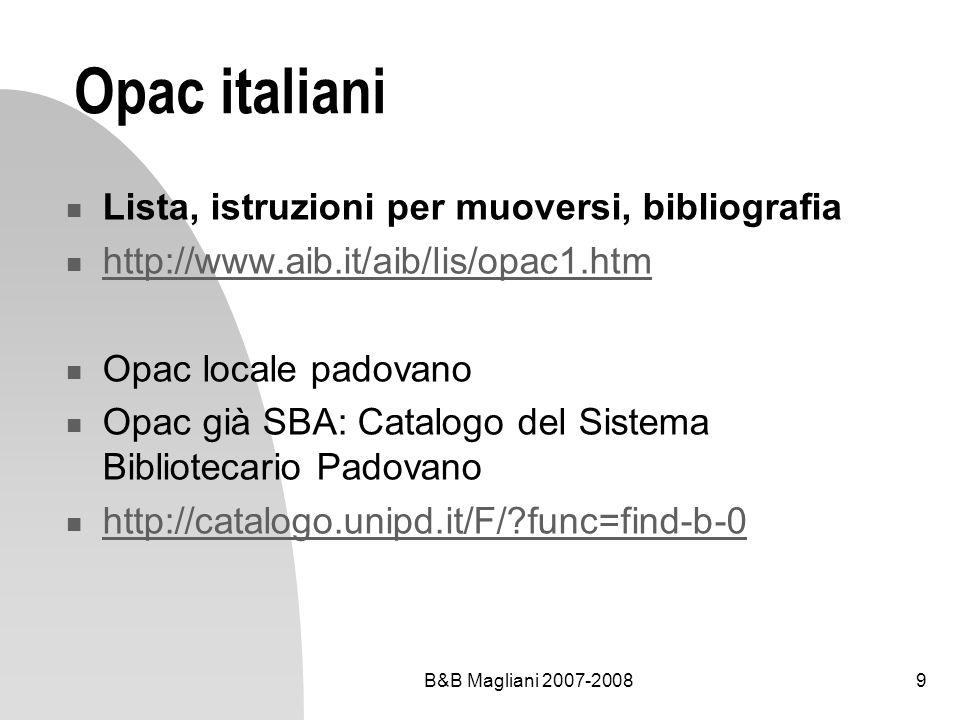 B&B Magliani 2007-20089 Opac italiani Lista, istruzioni per muoversi, bibliografia http://www.aib.it/aib/lis/opac1.htm Opac locale padovano Opac già S