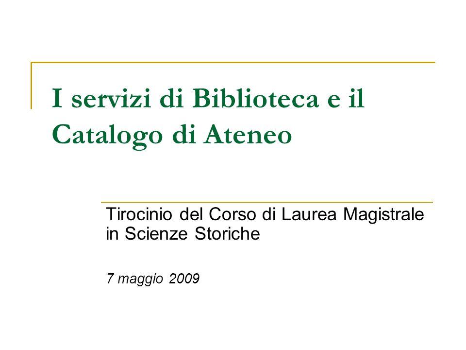 I servizi di Biblioteca e il Catalogo di Ateneo Tirocinio del Corso di Laurea Magistrale in Scienze Storiche 7 maggio 2009