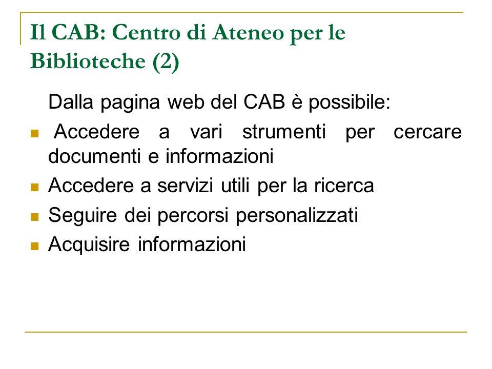 Il CAB: Centro di Ateneo per le Biblioteche (2) Dalla pagina web del CAB è possibile: Accedere a vari strumenti per cercare documenti e informazioni Accedere a servizi utili per la ricerca Seguire dei percorsi personalizzati Acquisire informazioni
