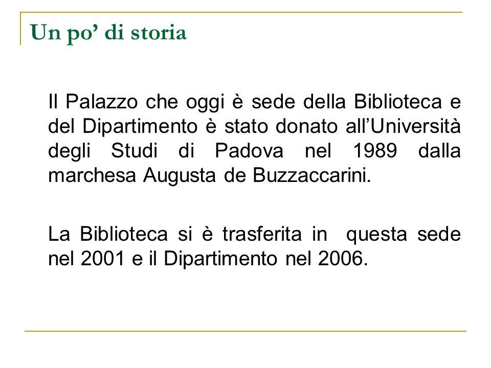 Un po di storia Il Palazzo che oggi è sede della Biblioteca e del Dipartimento è stato donato allUniversità degli Studi di Padova nel 1989 dalla marchesa Augusta de Buzzaccarini.