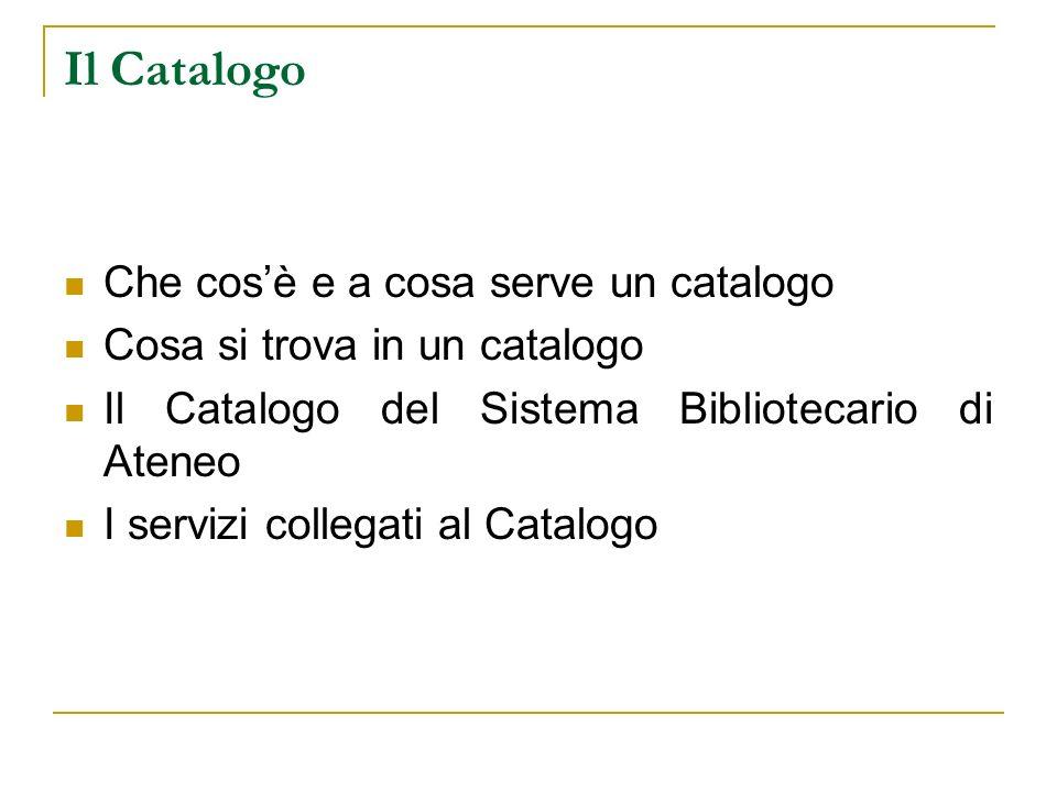 Il Catalogo Che cosè e a cosa serve un catalogo Cosa si trova in un catalogo Il Catalogo del Sistema Bibliotecario di Ateneo I servizi collegati al Catalogo