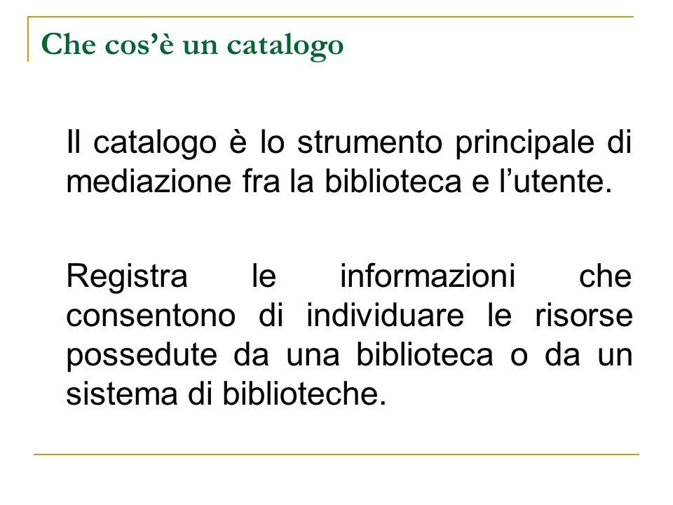 Che cosè un catalogo Il catalogo è lo strumento principale di mediazione fra la biblioteca e lutente. Registra le informazioni che consentono di indiv