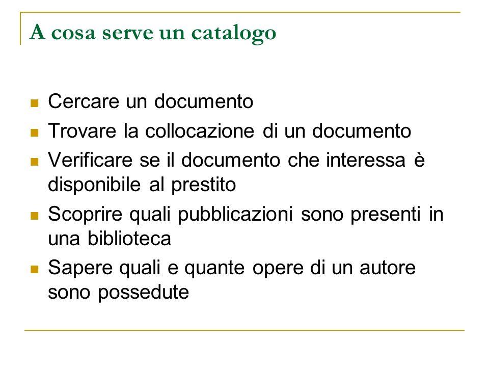 A cosa serve un catalogo Cercare un documento Trovare la collocazione di un documento Verificare se il documento che interessa è disponibile al prestito Scoprire quali pubblicazioni sono presenti in una biblioteca Sapere quali e quante opere di un autore sono possedute
