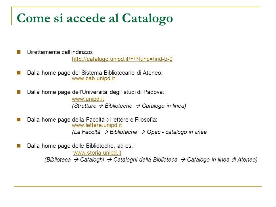 Come si accede al Catalogo Direttamente dallindirizzo: http://catalogo.unipd.it/F/ func=find-b-0 Dalla home page del Sistema Bibliotecario di Ateneo: www.cab.unipd.it www.cab.unipd.it Dalla home page dellUniversità degli studi di Padova: www.unipd.it (Strutture Biblioteche Catalogo in linea) Dalla home page della Facoltà di lettere e Filosofia: www.lettere.unipd.it www.lettere.unipd.it (La Facoltà Biblioteche Opac - catalogo in linea Dalla home page delle Biblioteche, ad es.: www.storia.unipd.it (Biblioteca Cataloghi Cataloghi della Biblioteca Catalogo in linea di Ateneo)