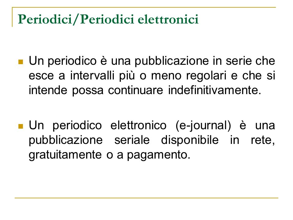 Periodici/Periodici elettronici Un periodico è una pubblicazione in serie che esce a intervalli più o meno regolari e che si intende possa continuare indefinitivamente.