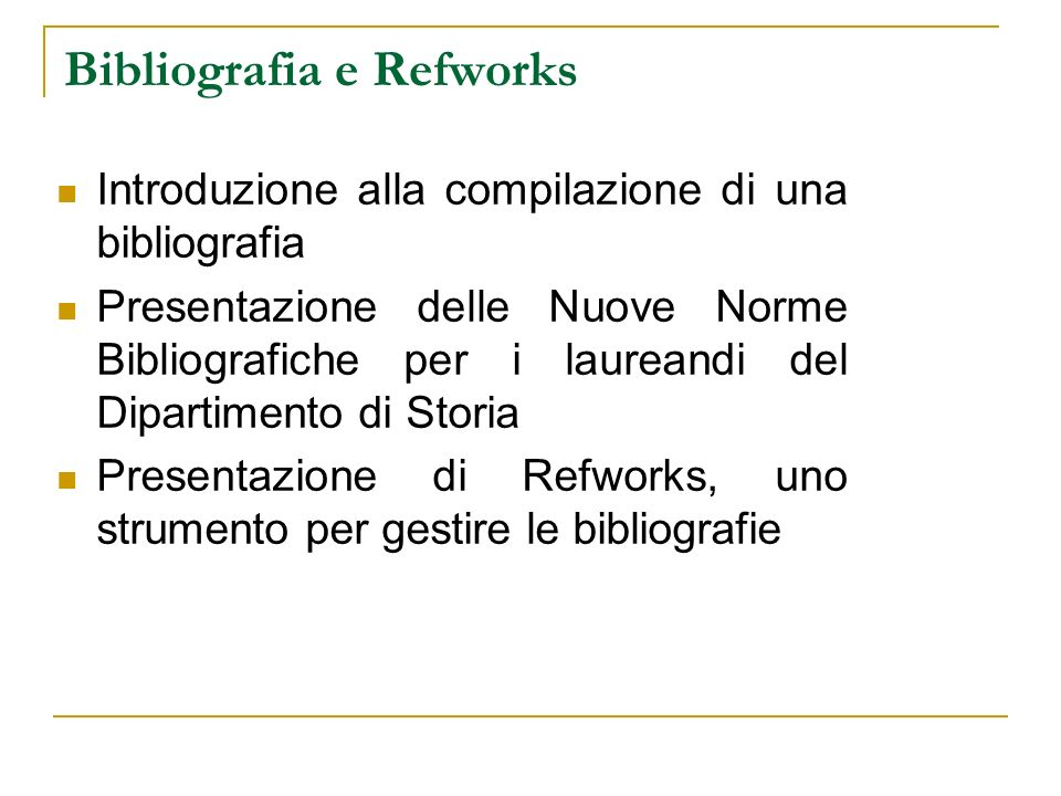 Bibliografia e Refworks Introduzione alla compilazione di una bibliografia Presentazione delle Nuove Norme Bibliografiche per i laureandi del Dipartimento di Storia Presentazione di Refworks, uno strumento per gestire le bibliografie