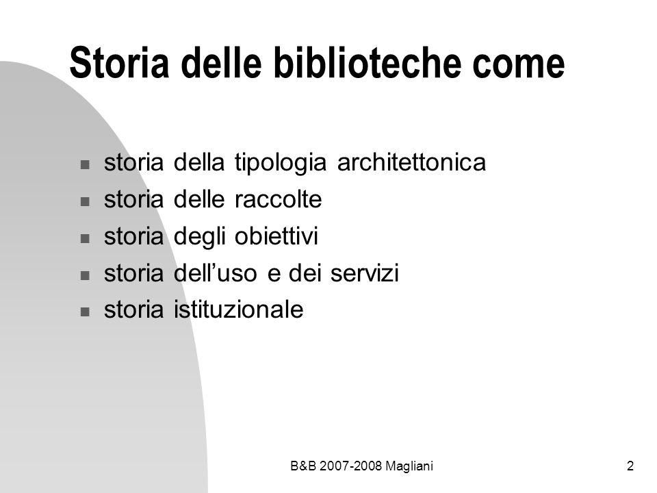 B&B 2007-2008 Magliani2 Storia delle biblioteche come storia della tipologia architettonica storia delle raccolte storia degli obiettivi storia dellus