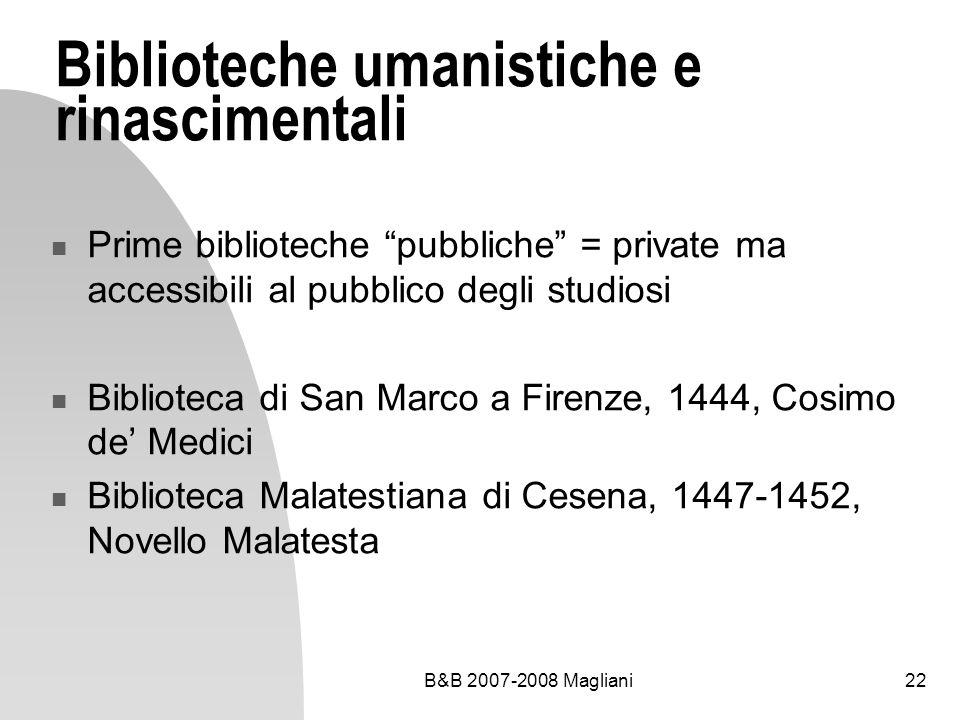 B&B 2007-2008 Magliani22 Biblioteche umanistiche e rinascimentali Prime biblioteche pubbliche = private ma accessibili al pubblico degli studiosi Bibl