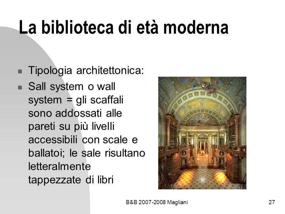 B&B 2007-2008 Magliani27 La biblioteca di età moderna Tipologia architettonica: Sall system o wall system = gli scaffali sono addossati alle pareti su