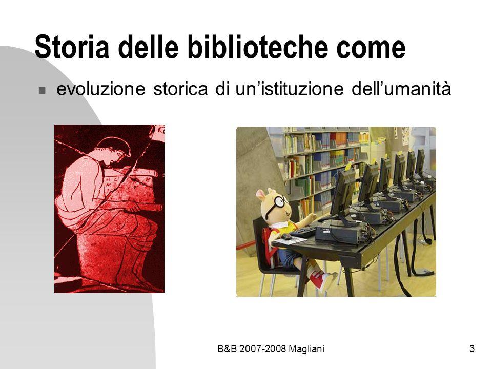 B&B 2007-2008 Magliani4 Di che cosa parleremo Cenni di storia delle biblioteche dallantichità al Novecento Le biblioteche di oggi e di domani Rapporto tra struttura architettonica, organizzazione delle raccolte e servizi