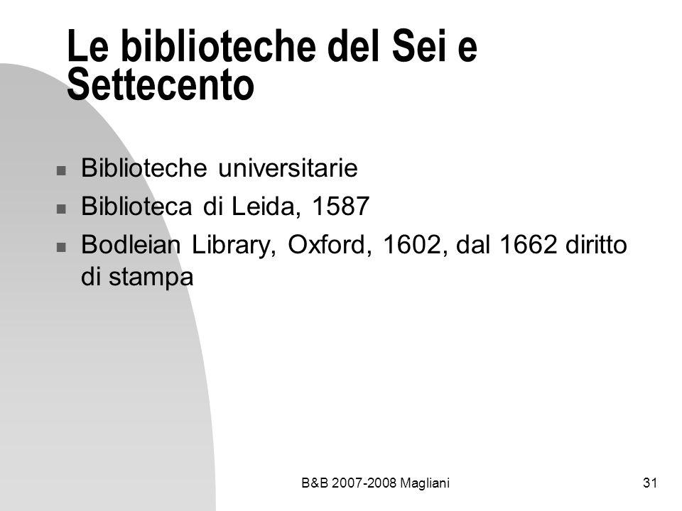B&B 2007-2008 Magliani31 Le biblioteche del Sei e Settecento Biblioteche universitarie Biblioteca di Leida, 1587 Bodleian Library, Oxford, 1602, dal 1