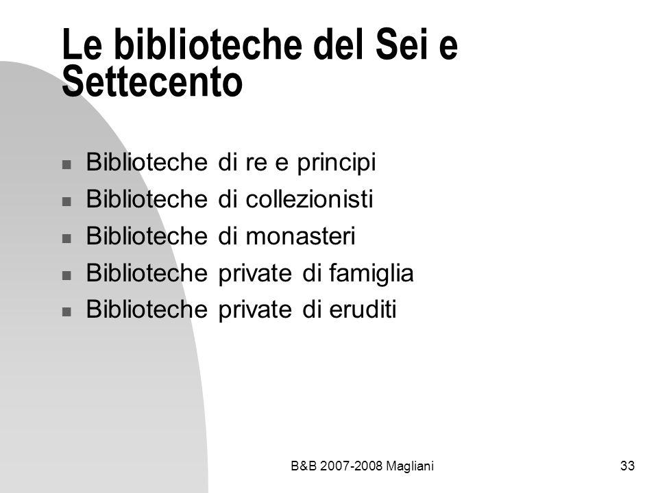B&B 2007-2008 Magliani33 Le biblioteche del Sei e Settecento Biblioteche di re e principi Biblioteche di collezionisti Biblioteche di monasteri Biblio