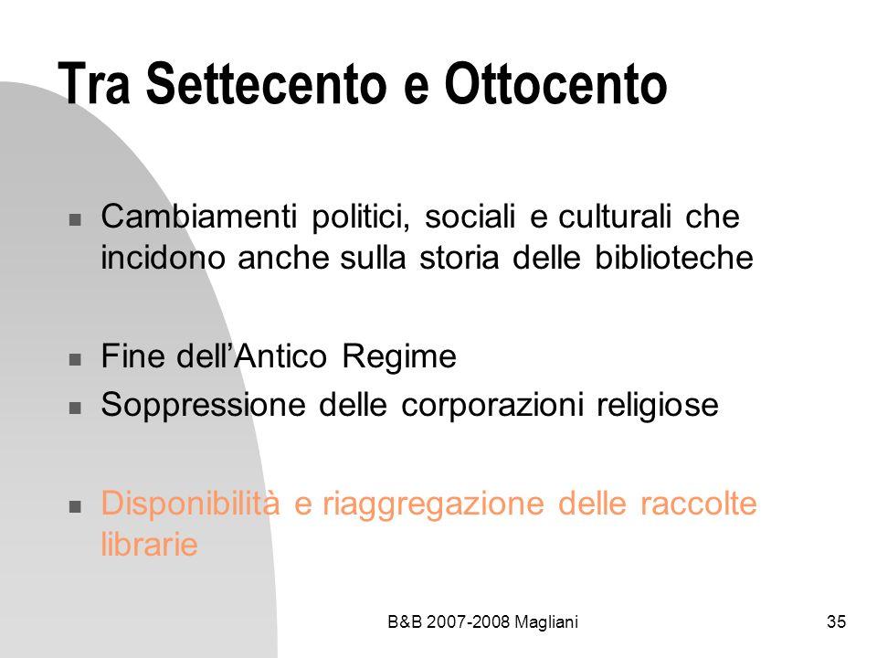 B&B 2007-2008 Magliani35 Tra Settecento e Ottocento Cambiamenti politici, sociali e culturali che incidono anche sulla storia delle biblioteche Fine d
