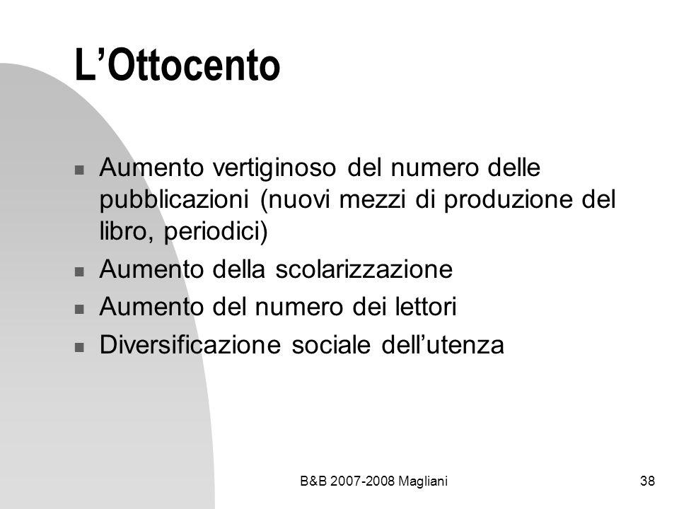 B&B 2007-2008 Magliani38 LOttocento Aumento vertiginoso del numero delle pubblicazioni (nuovi mezzi di produzione del libro, periodici) Aumento della