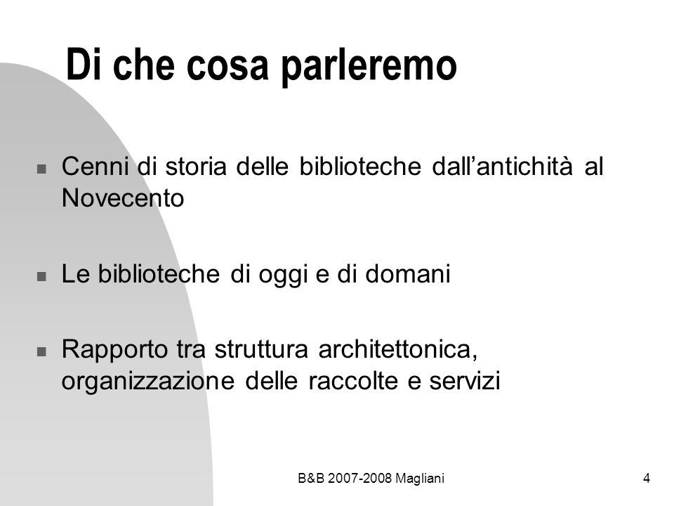 B&B 2007-2008 Magliani4 Di che cosa parleremo Cenni di storia delle biblioteche dallantichità al Novecento Le biblioteche di oggi e di domani Rapporto