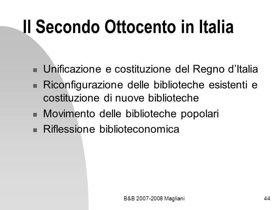 B&B 2007-2008 Magliani44 Il Secondo Ottocento in Italia Unificazione e costituzione del Regno dItalia Riconfigurazione delle biblioteche esistenti e c