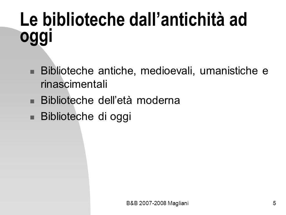 B&B 2007-2008 Magliani5 Le biblioteche dallantichità ad oggi Biblioteche antiche, medioevali, umanistiche e rinascimentali Biblioteche delletà moderna