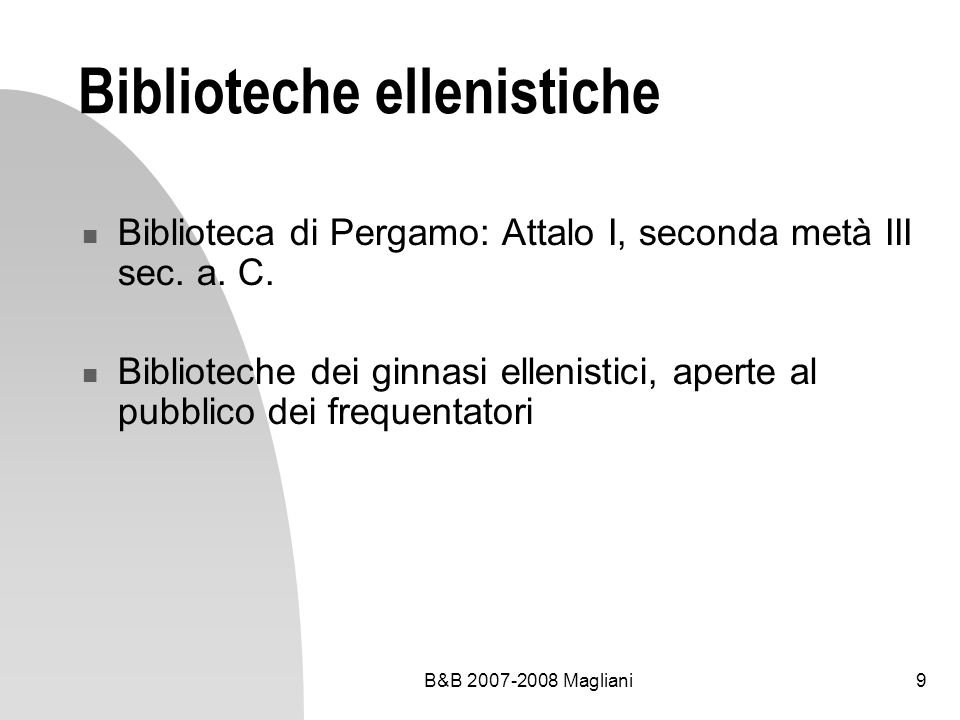 B&B 2007-2008 Magliani10 Biblioteche dellantica Roma Biblioteche pubbliche (elités culturali) nella tarda Repubblica e nel periodo imperiale (Augusto, Tiberio, Traiano, Marco Aurelio) Biblioteca di Asinio Pollione, amico di Virgilio 28 biblioteche pubbliche a Roma nelletà di Costantino (280-337)