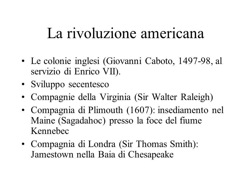 La rivoluzione americana Le colonie inglesi (Giovanni Caboto, 1497-98, al servizio di Enrico VII). Sviluppo secentesco Compagnie della Virginia (Sir W