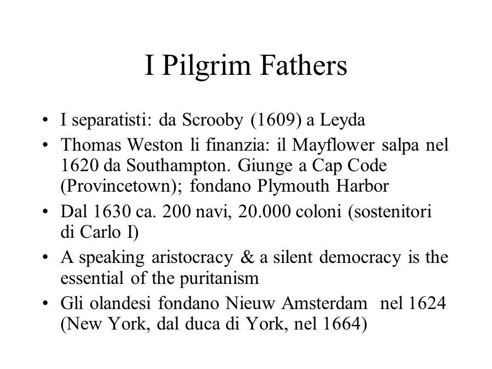 I Pilgrim Fathers I separatisti: da Scrooby (1609) a Leyda Thomas Weston li finanzia: il Mayflower salpa nel 1620 da Southampton. Giunge a Cap Code (P