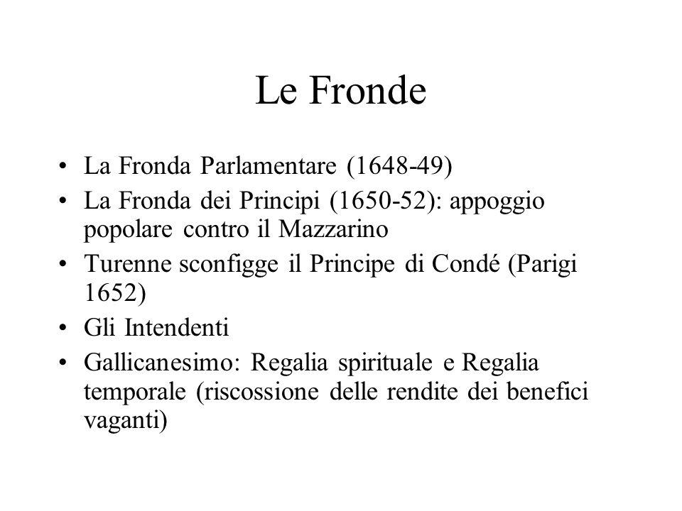 Le Fronde La Fronda Parlamentare (1648-49) La Fronda dei Principi (1650-52): appoggio popolare contro il Mazzarino Turenne sconfigge il Principe di Co