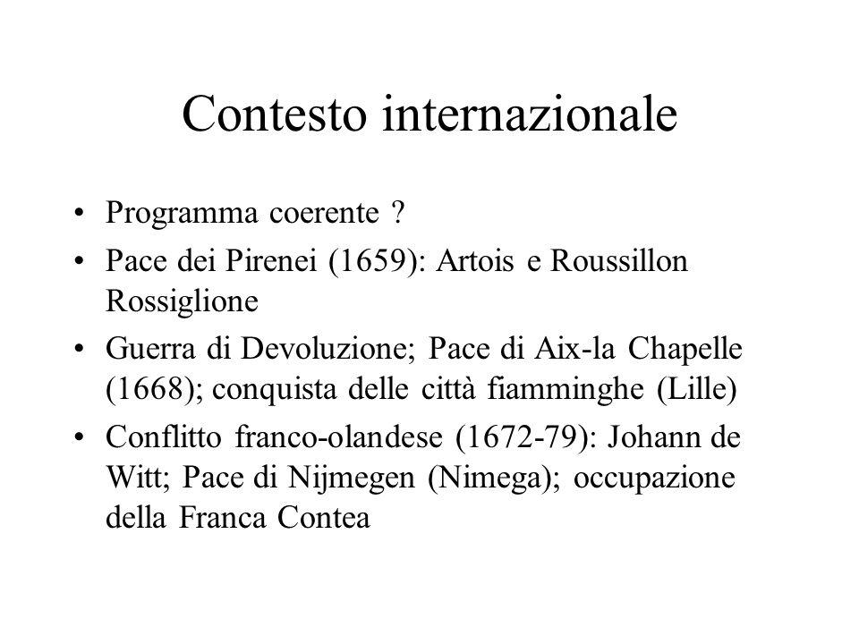 Contesto internazionale Programma coerente ? Pace dei Pirenei (1659): Artois e Roussillon Rossiglione Guerra di Devoluzione; Pace di Aix-la Chapelle (