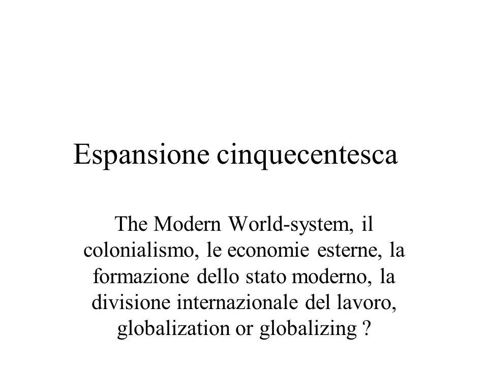 Espansione cinquecentesca The Modern World-system, il colonialismo, le economie esterne, la formazione dello stato moderno, la divisione internazionale del lavoro, globalization or globalizing ?