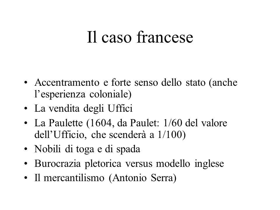 Il caso francese Accentramento e forte senso dello stato (anche lesperienza coloniale) La vendita degli Uffici La Paulette (1604, da Paulet: 1/60 del