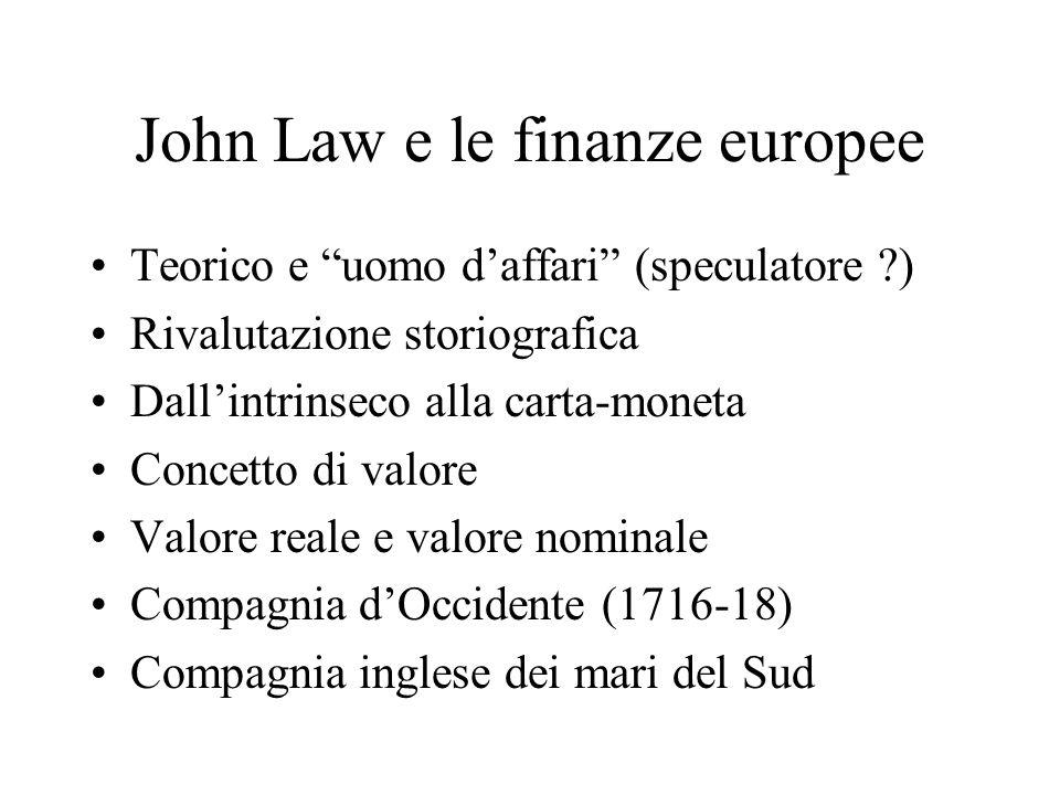 John Law e le finanze europee Teorico e uomo daffari (speculatore ) Rivalutazione storiografica Dallintrinseco alla carta-moneta Concetto di valore Valore reale e valore nominale Compagnia dOccidente (1716-18) Compagnia inglese dei mari del Sud