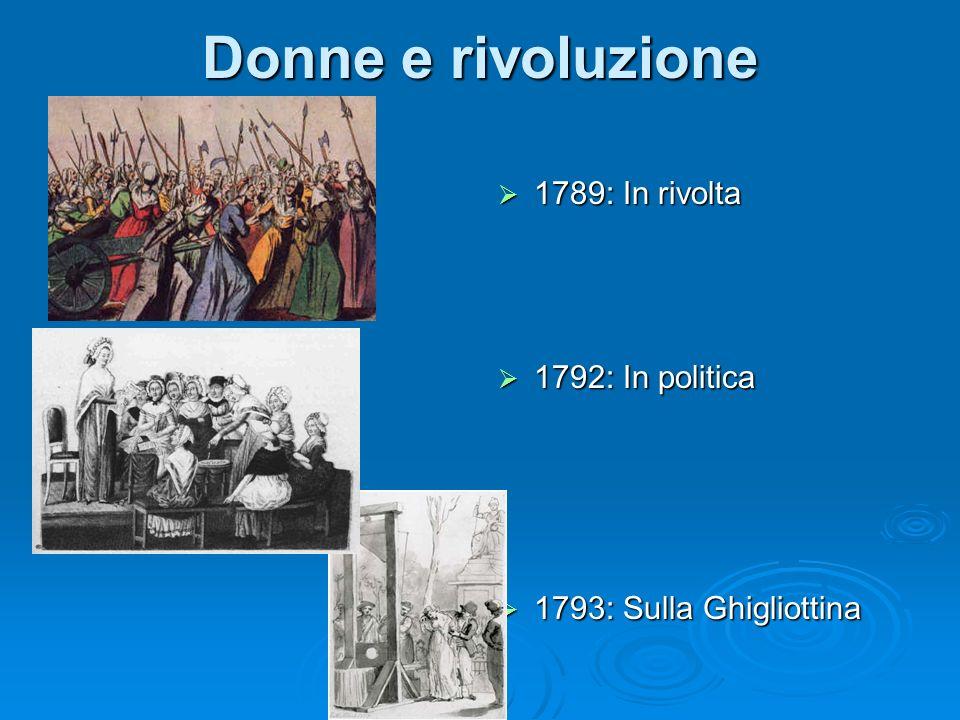 Donne e rivoluzione 1789: In rivolta 1789: In rivolta 1792: In politica 1792: In politica 1793: Sulla Ghigliottina 1793: Sulla Ghigliottina