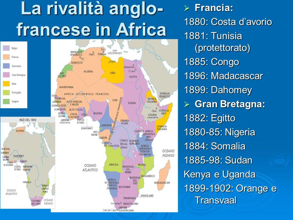 La rivalità anglo- francese in Africa Francia: Francia: 1880: Costa davorio 1881: Tunisia (protettorato) 1885: Congo 1896: Madacascar 1899: Dahomey Gr