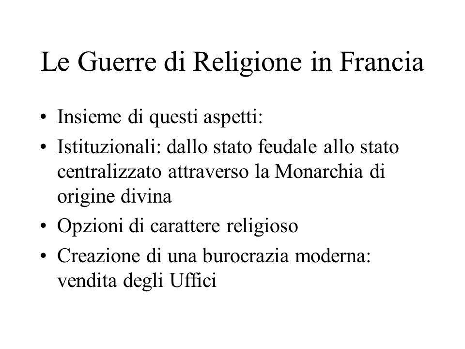 Le Guerre di Religione in Francia Insieme di questi aspetti: Istituzionali: dallo stato feudale allo stato centralizzato attraverso la Monarchia di or